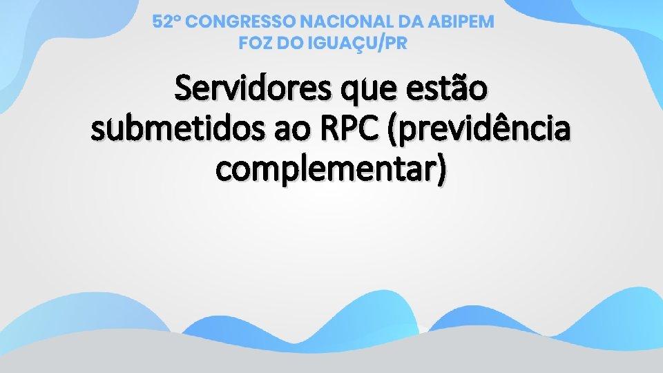 Servidores que estão submetidos ao RPC (previdência complementar)