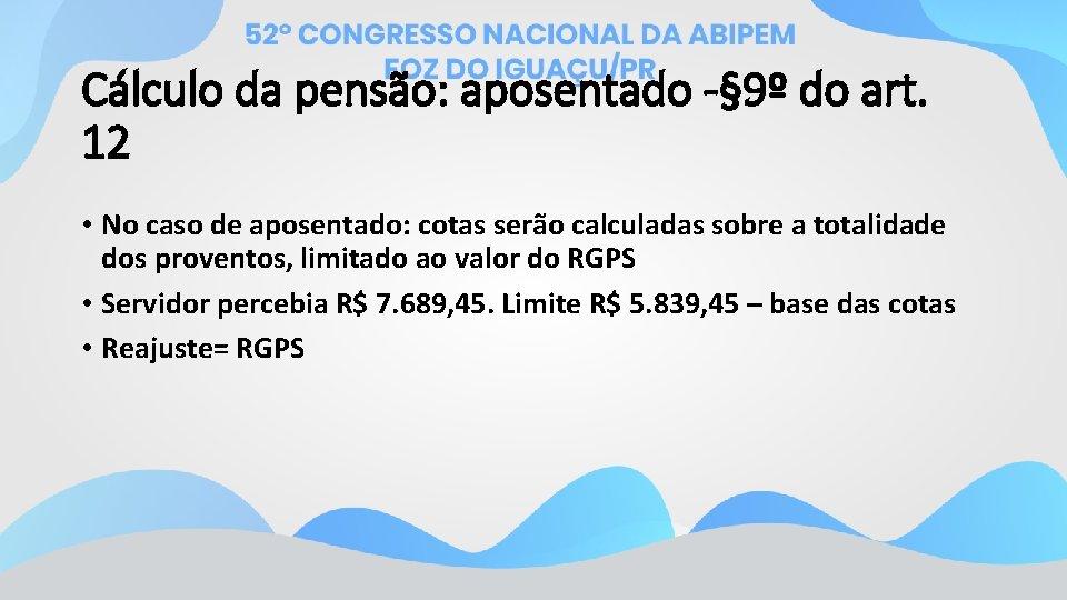 Cálculo da pensão: aposentado -§ 9º do art. 12 • No caso de aposentado: