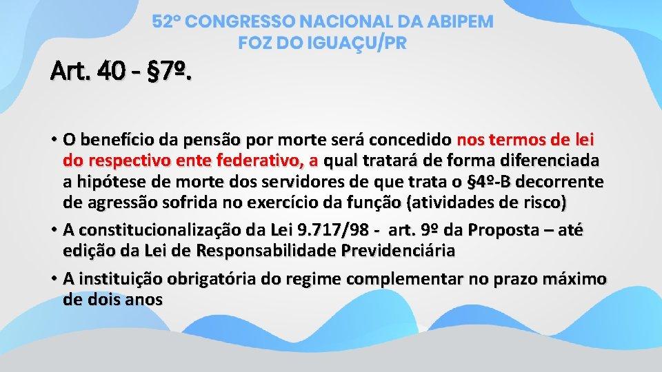 Art. 40 - § 7º. • O benefício da pensão por morte será concedido