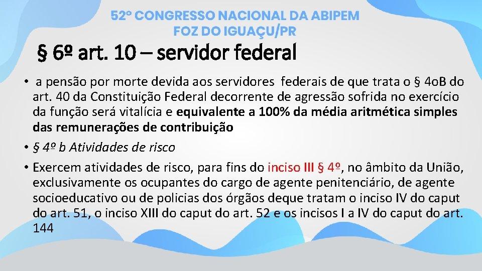 § 6º art. 10 – servidor federal • a pensão por morte devida aos