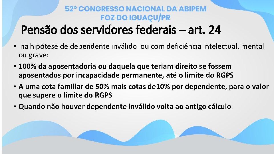 Pensão dos servidores federais – art. 24 • na hipótese de dependente inválido ou