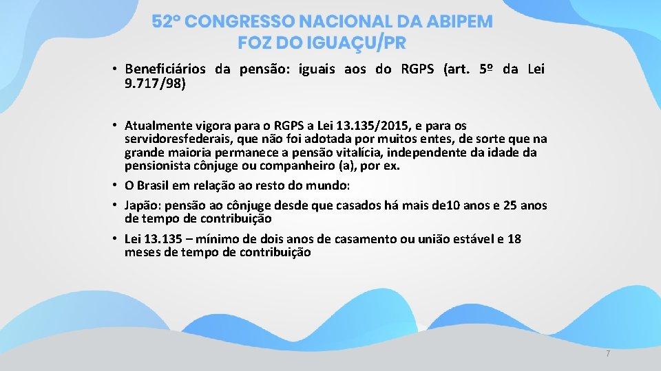 • Beneficiários da pensão: iguais aos do RGPS (art. 5º da Lei 9.
