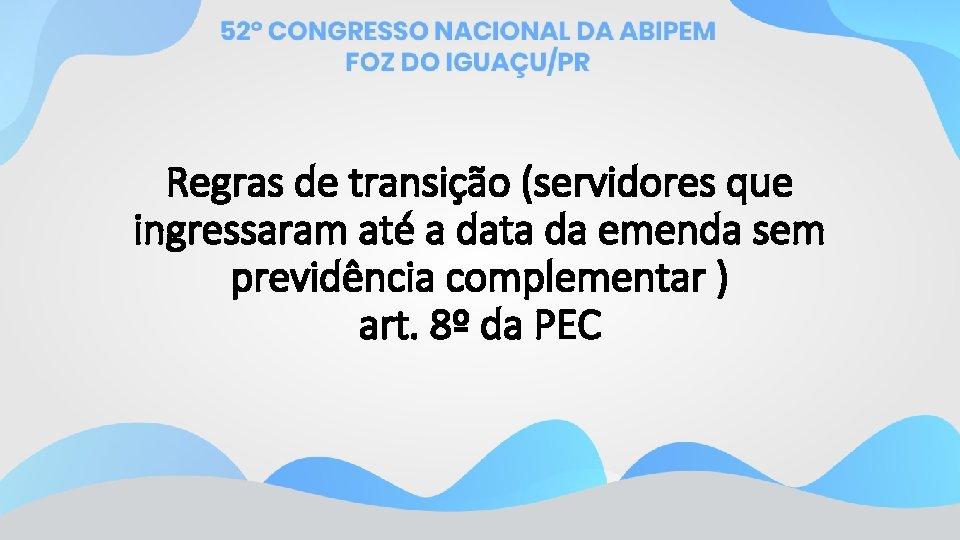 Regras de transição (servidores que ingressaram até a data da emenda sem previdência complementar