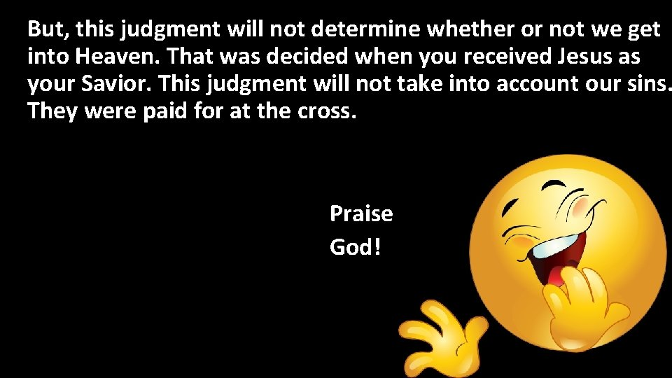 But, this judgment will not determine whether or not we get into Heaven. That