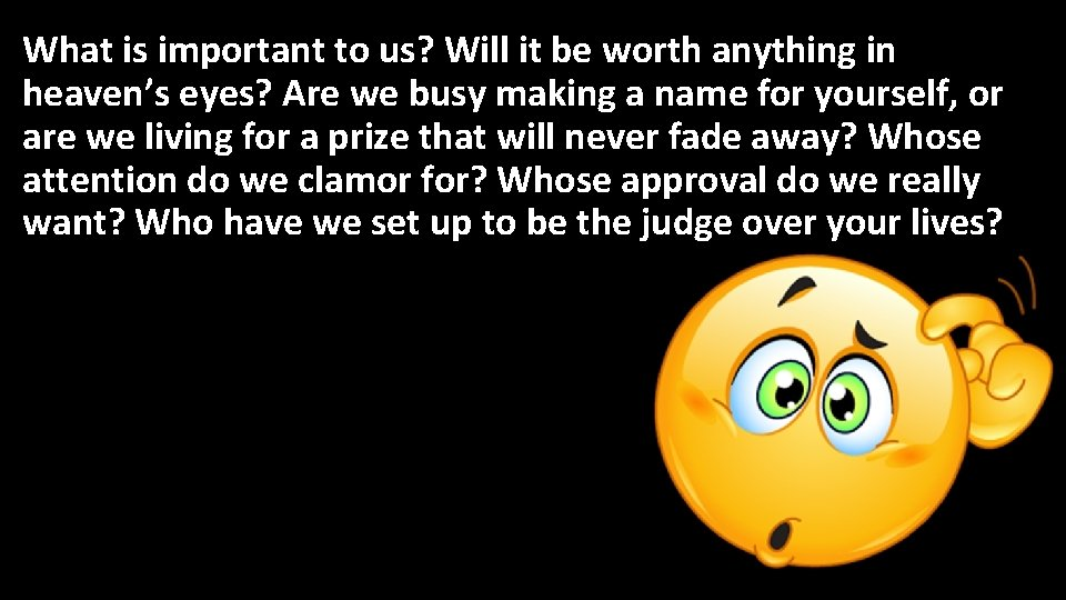 What is important to us? Will it be worth anything in heaven's eyes? Are