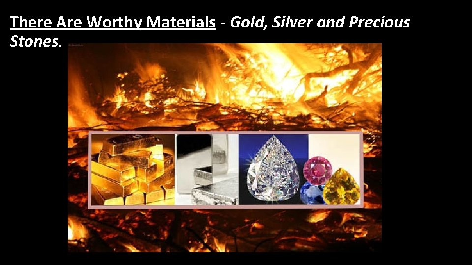 There Are Worthy Materials - Gold, Silver and Precious Stones.