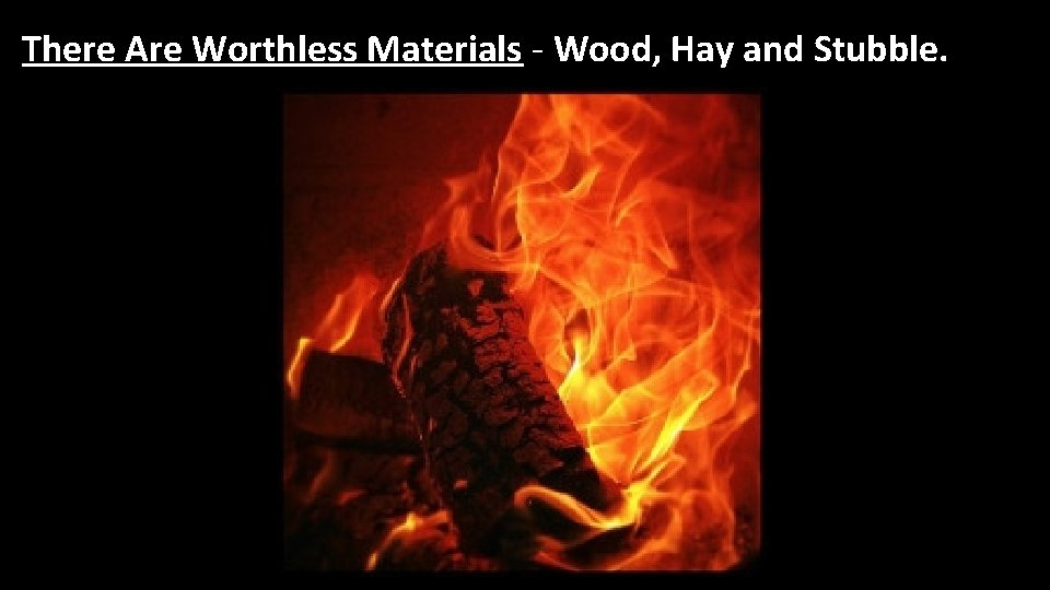 There Are Worthless Materials - Wood, Hay and Stubble.
