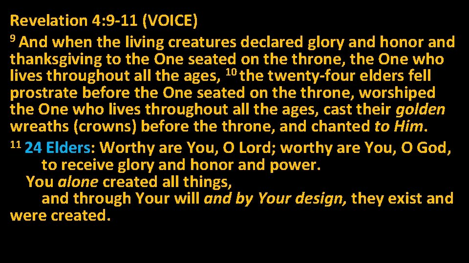 Revelation 4: 9 -11 (VOICE) 9 And when the living creatures declared glory and