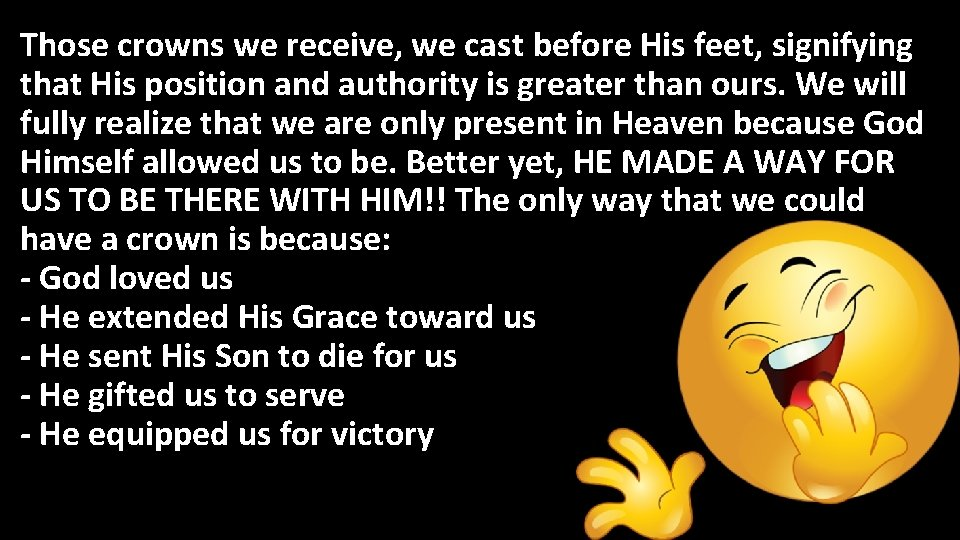 Those crowns we receive, we cast before His feet, signifying that His position and