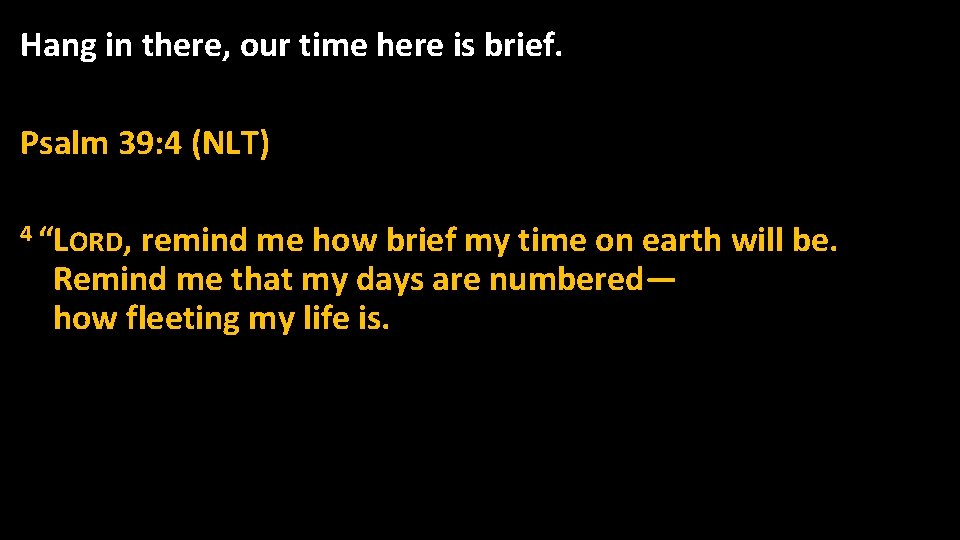 """Hang in there, our time here is brief. Psalm 39: 4 (NLT) 4 """"LORD,"""