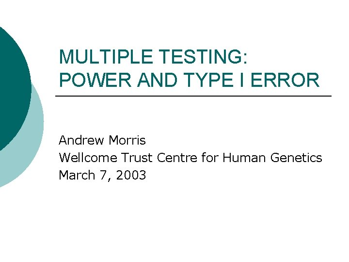 MULTIPLE TESTING: POWER AND TYPE I ERROR Andrew Morris Wellcome Trust Centre for Human