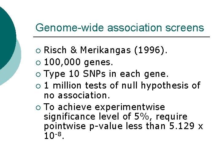 Genome-wide association screens Risch & Merikangas (1996). ¡ 100, 000 genes. ¡ Type 10