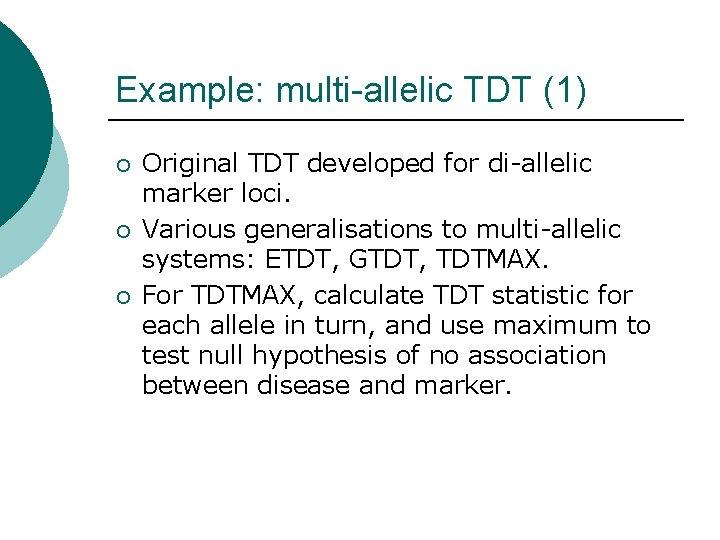 Example: multi-allelic TDT (1) ¡ ¡ ¡ Original TDT developed for di-allelic marker loci.