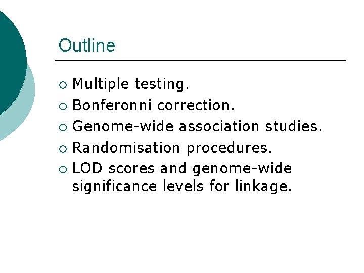 Outline Multiple testing. ¡ Bonferonni correction. ¡ Genome-wide association studies. ¡ Randomisation procedures. ¡
