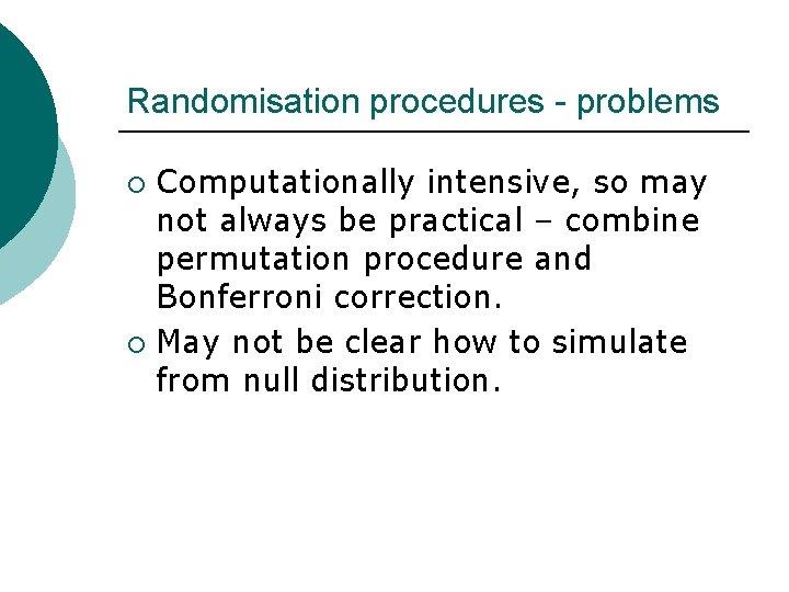 Randomisation procedures - problems Computationally intensive, so may not always be practical – combine