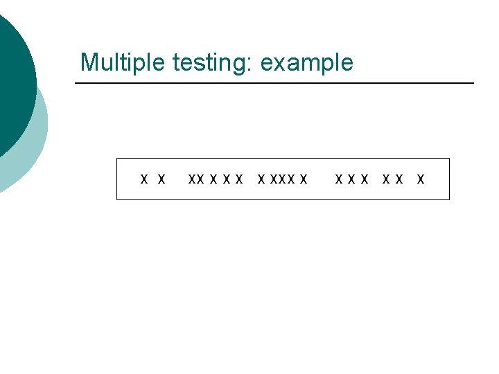 Multiple testing: example X X XXX XX X