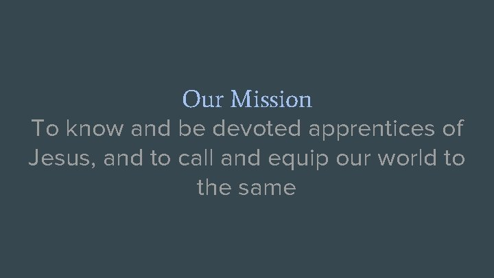 Our Mission To know and be devoted apprentices of Jesus, and to call and