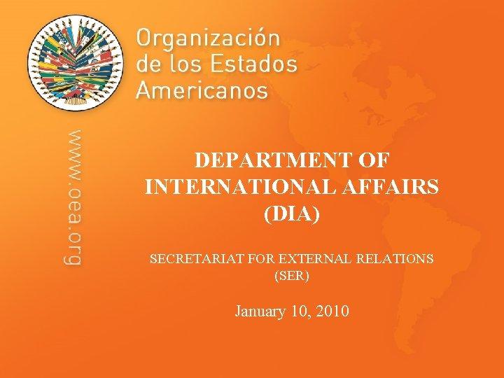 DEPARTMENT OF INTERNATIONAL AFFAIRS (DIA) SECRETARIAT FOR EXTERNAL RELATIONS (SER) January 10, 2010