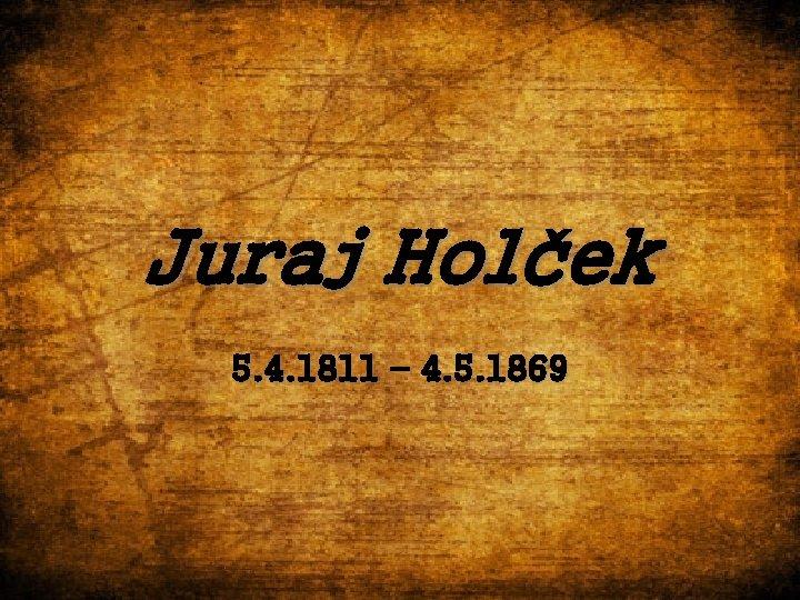Juraj Holček 5. 4. 1811 – 4. 5. 1869