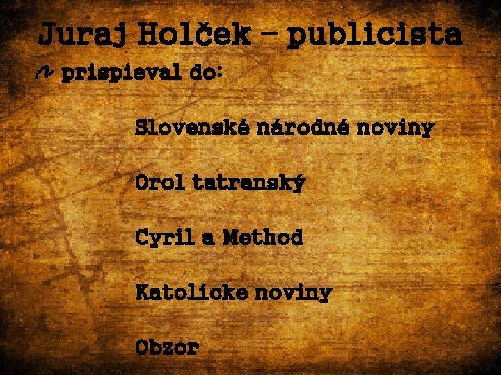 Juraj Holček – publicista prispieval do: Slovenské národné noviny Orol tatranský Cyril a Method