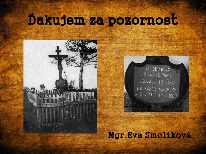 Ďakujem za pozornosť Mgr. Eva Smolíková