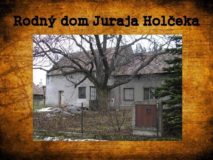 Rodný dom Juraja Holčeka
