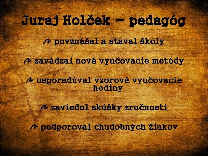 Juraj Holček - pedagóg povznášal a staval školy zavádzal nové vyučovacie metódy usporadúval vzorové