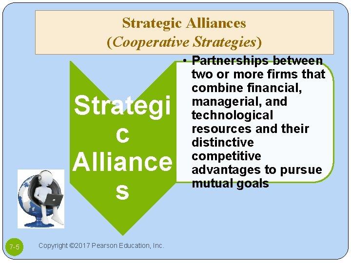 Strategic Alliances (Cooperative Strategies) Strategi c Alliance s 7 -5 Copyright © 2017 Pearson