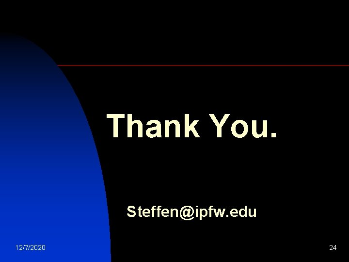 Thank You. Steffen@ipfw. edu 12/7/2020 24