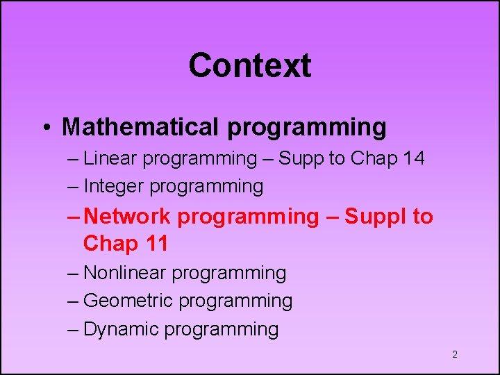 Context • Mathematical programming – Linear programming – Supp to Chap 14 – Integer