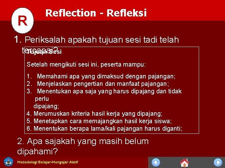 R Reflection - Refleksi 1. Periksalah apakah tujuan sesi tadi telah tercapai ? Tujuan