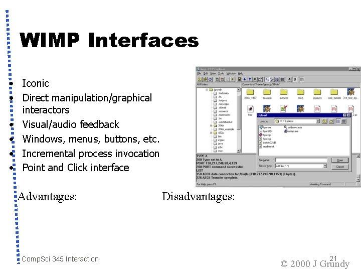 WIMP Interfaces • Iconic • Direct manipulation/graphical interactors • Visual/audio feedback • Windows, menus,