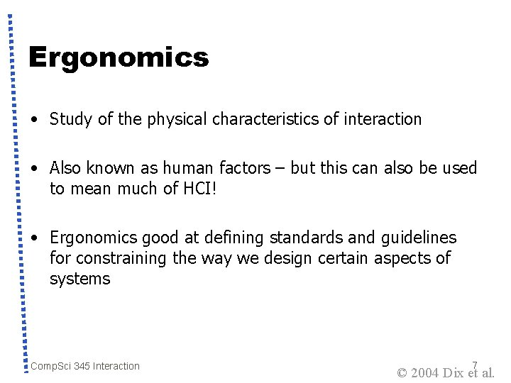 Ergonomics • Study of the physical characteristics of interaction • Also known as human