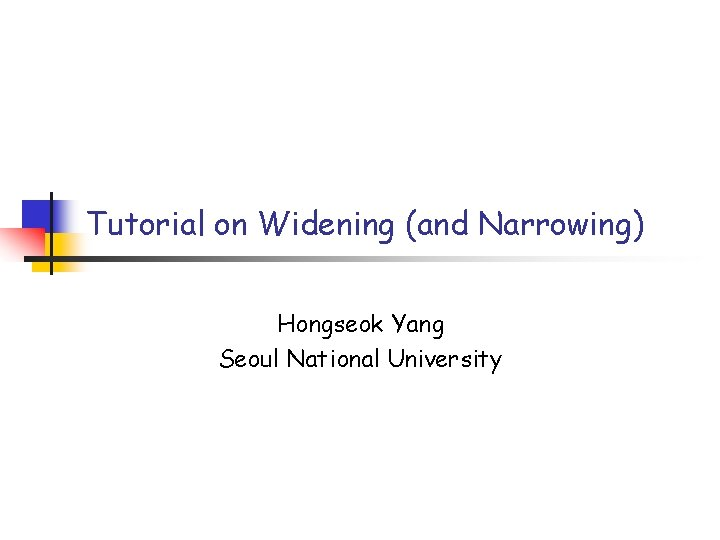 Tutorial on Widening (and Narrowing) Hongseok Yang Seoul National University