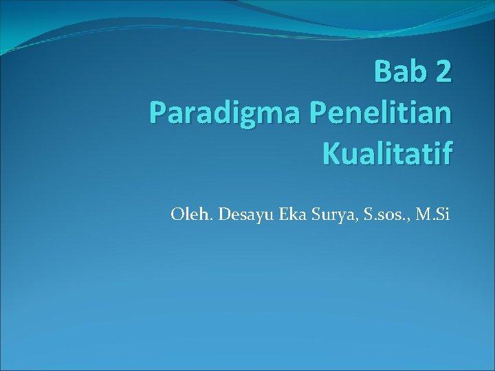 Bab 2 Paradigma Penelitian Kualitatif Oleh. Desayu Eka Surya, S. sos. , M. Si
