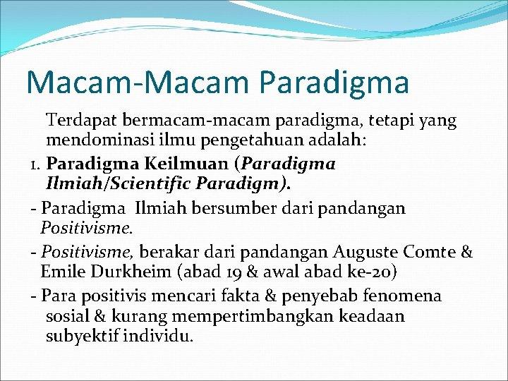 Macam-Macam Paradigma Terdapat bermacam-macam paradigma, tetapi yang mendominasi ilmu pengetahuan adalah: 1. Paradigma Keilmuan
