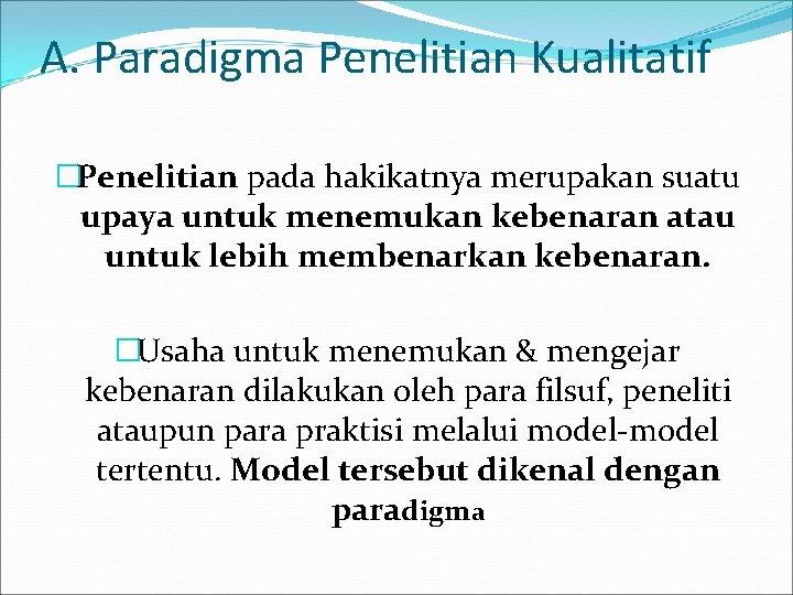 A. Paradigma Penelitian Kualitatif �Penelitian pada hakikatnya merupakan suatu upaya untuk menemukan kebenaran atau