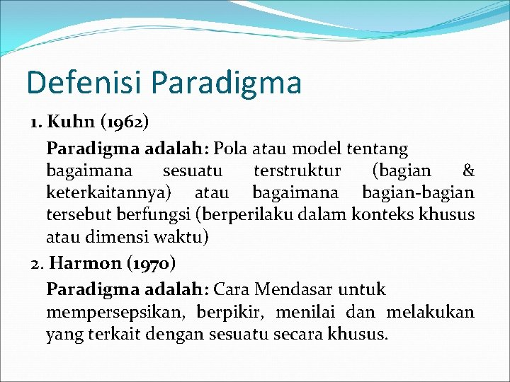 Defenisi Paradigma 1. Kuhn (1962) Paradigma adalah: Pola atau model tentang bagaimana sesuatu terstruktur