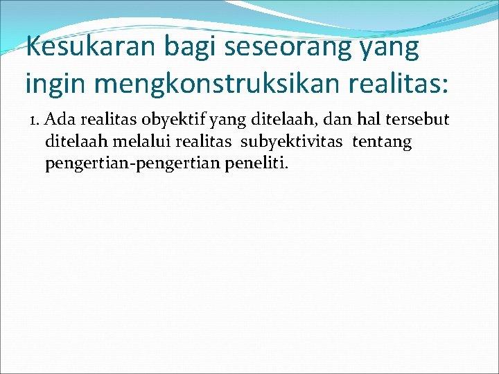 Kesukaran bagi seseorang yang ingin mengkonstruksikan realitas: 1. Ada realitas obyektif yang ditelaah, dan