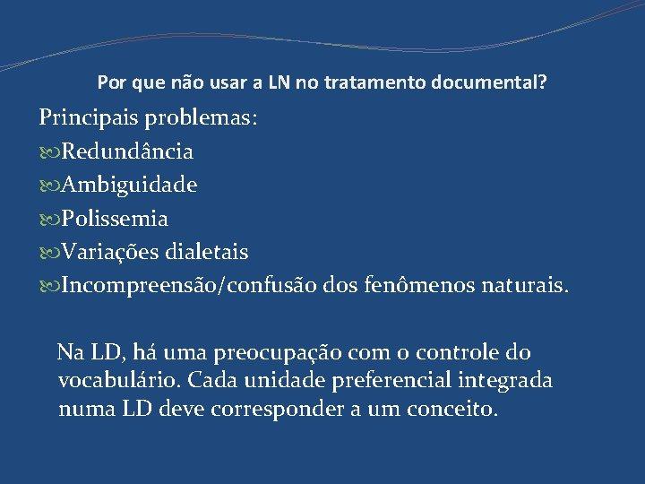 Por que não usar a LN no tratamento documental? Principais problemas: Redundância Ambiguidade Polissemia