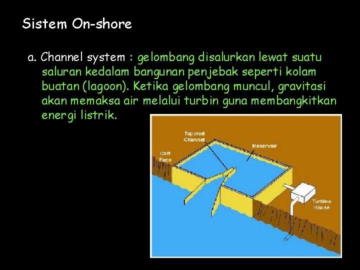 Sistem On-shore a. Channel system : gelombang disalurkan lewat suatu saluran kedalam bangunan penjebak