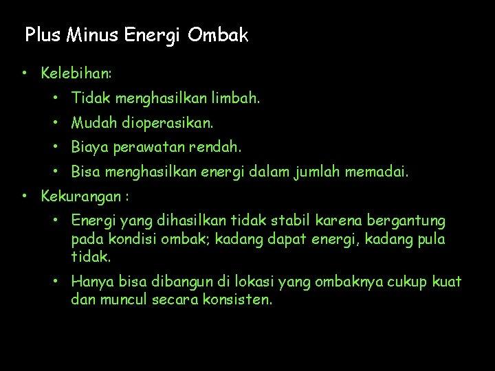 Plus Minus Energi Ombak • Kelebihan: • Tidak menghasilkan limbah. • Mudah dioperasikan. •