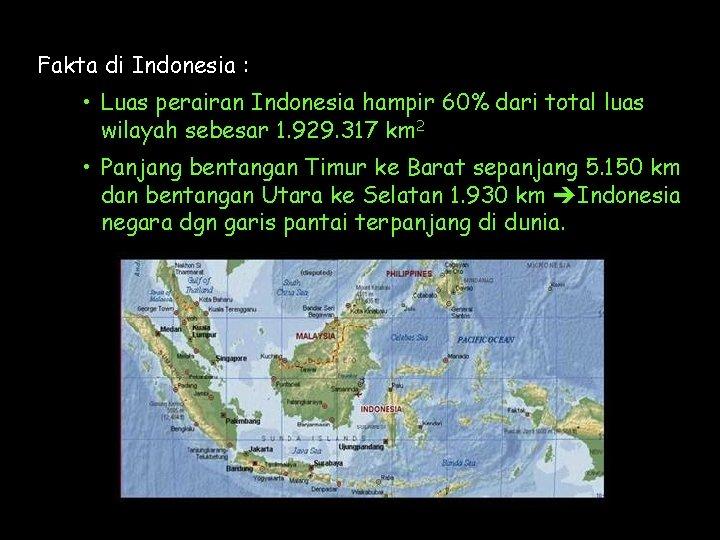 Fakta di Indonesia : • Luas perairan Indonesia hampir 60% dari total luas wilayah