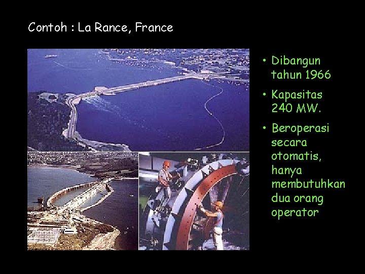 Contoh : La Rance, France • Dibangun tahun 1966 • Kapasitas 240 MW. •