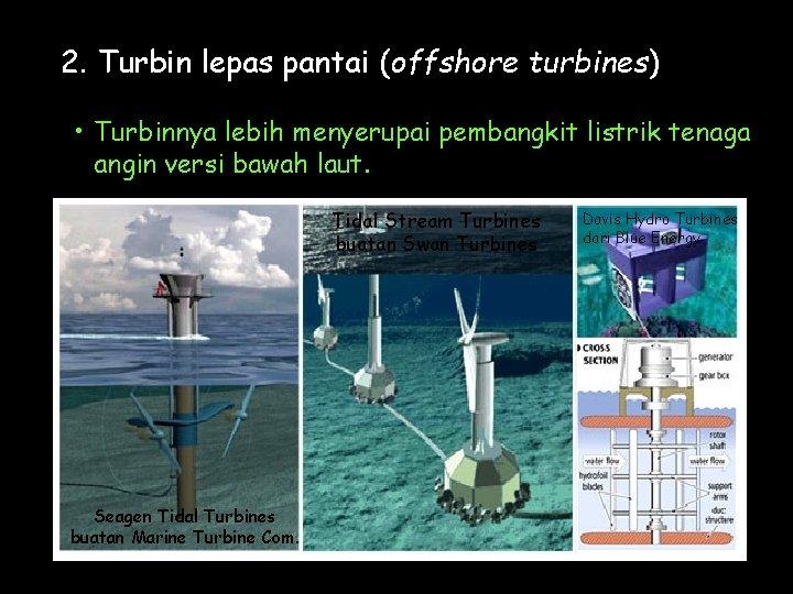 2. Turbin lepas pantai (offshore turbines) • Turbinnya lebih menyerupai pembangkit listrik tenaga angin