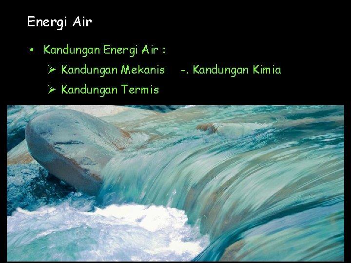 Energi Air • Kandungan Energi Air : Ø Kandungan Mekanis Ø Kandungan Termis -.