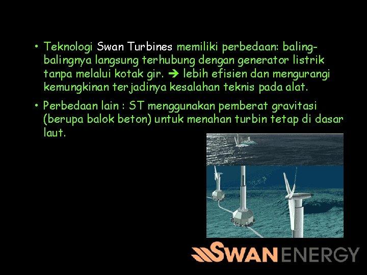 • Teknologi Swan Turbines memiliki perbedaan: balingnya langsung terhubung dengan generator listrik tanpa