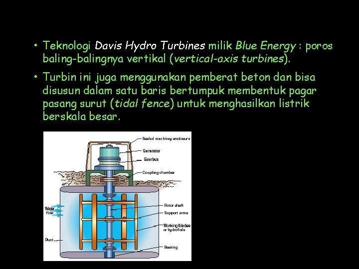 • Teknologi Davis Hydro Turbines milik Blue Energy : poros baling-balingnya vertikal (vertical-axis
