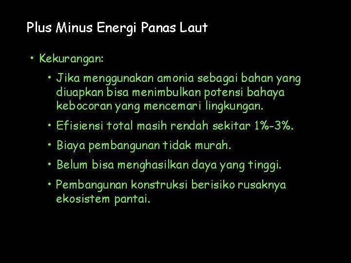 Plus Minus Energi Panas Laut • Kekurangan: • Jika menggunakan amonia sebagai bahan yang