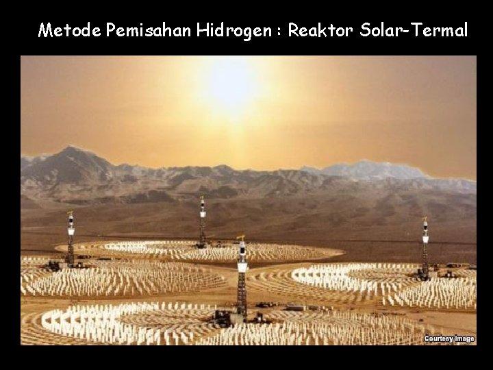 Metode Pemisahan Hidrogen : Reaktor Solar-Termal